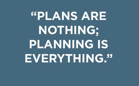 """Plans are nothing, planning is everything"" -Dwight D. Eisenhower"
